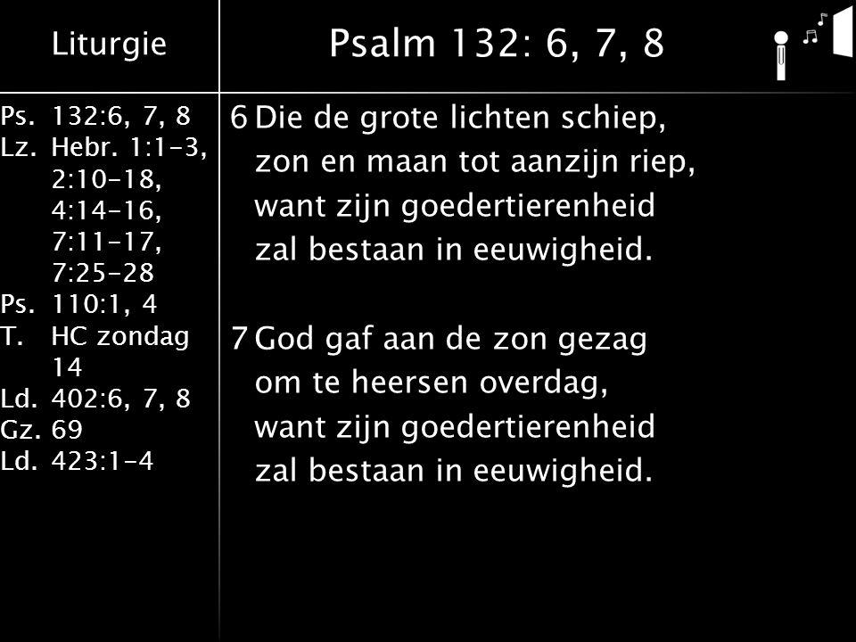 Liturgie Ps.132:6, 7, 8 Lz.Hebr. 1:1-3, 2:10-18, 4:14-16, 7:11-17, 7:25-28 Ps.110:1, 4 T.HC zondag 14 Ld.402:6, 7, 8 Gz.69 Ld.423:1-4 6Die de grote li