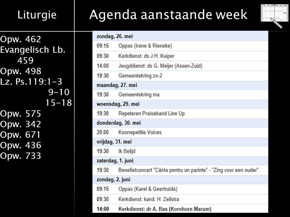 Liturgie Opw. 462 Evangelisch Lb. 459 Opw. 498 Lz. Ps.119:1-3 9-10 15-18 Opw. 575 Opw. 342 Opw. 671 Opw. 436 Opw. 733 Agenda aanstaande week