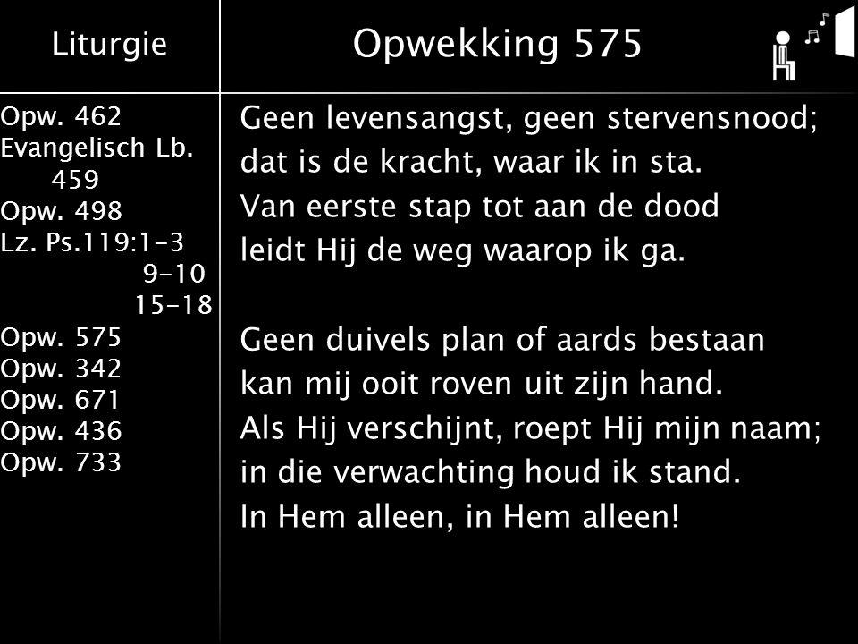 Liturgie Opw. 462 Evangelisch Lb. 459 Opw. 498 Lz. Ps.119:1-3 9-10 15-18 Opw. 575 Opw. 342 Opw. 671 Opw. 436 Opw. 733 Opwekking 575 Geen levensangst,