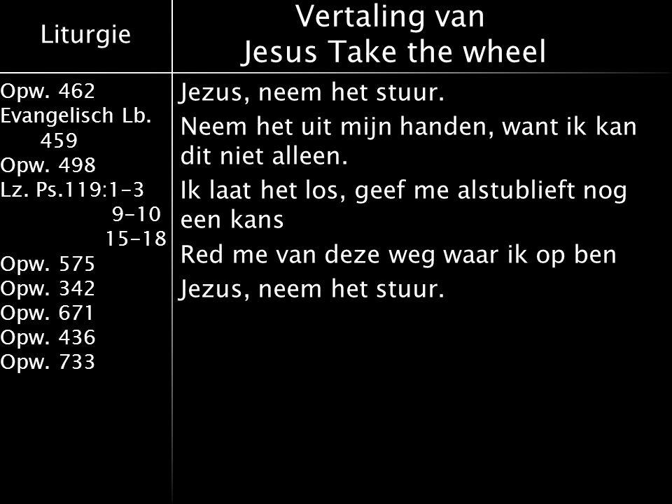 Liturgie Opw. 462 Evangelisch Lb. 459 Opw. 498 Lz. Ps.119:1-3 9-10 15-18 Opw. 575 Opw. 342 Opw. 671 Opw. 436 Opw. 733 Jezus, neem het stuur. Neem het