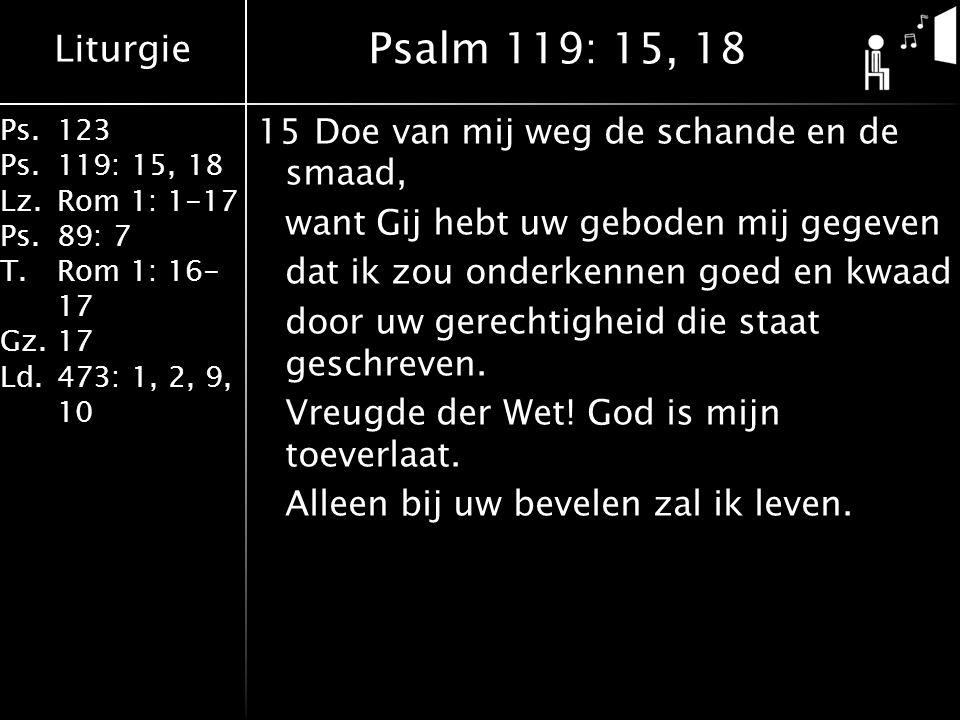 Liturgie Ps.123 Ps.119: 15, 18 Lz.Rom 1: 1-17 Ps.89: 7 T.Rom 1: 16- 17 Gz.17 Ld.473: 1, 2, 9, 10 15Doe van mij weg de schande en de smaad, want Gij hebt uw geboden mij gegeven dat ik zou onderkennen goed en kwaad door uw gerechtigheid die staat geschreven.