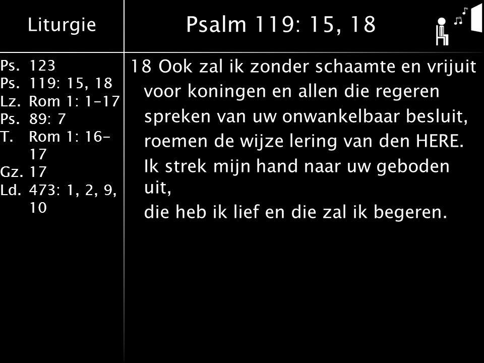 Liturgie Ps.123 Ps.119: 15, 18 Lz.Rom 1: 1-17 Ps.89: 7 T.Rom 1: 16- 17 Gz.17 Ld.473: 1, 2, 9, 10 18Ook zal ik zonder schaamte en vrijuit voor koningen en allen die regeren spreken van uw onwankelbaar besluit, roemen de wijze lering van den HERE.