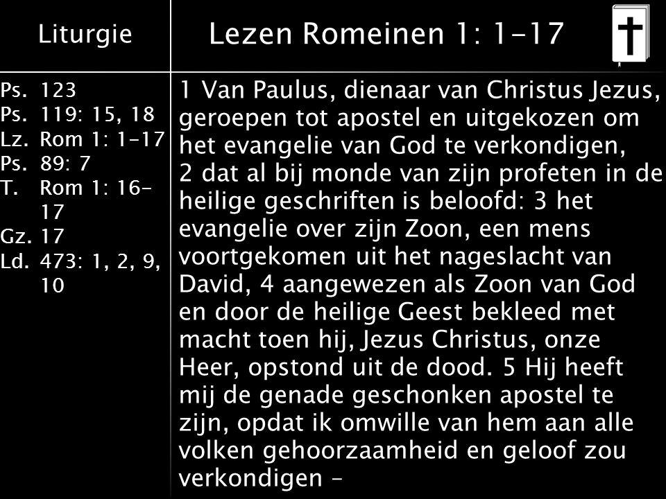 Liturgie Ps.123 Ps.119: 15, 18 Lz.Rom 1: 1-17 Ps.89: 7 T.Rom 1: 16- 17 Gz.17 Ld.473: 1, 2, 9, 10 Lezen Romeinen 1: 1-17 1 Van Paulus, dienaar van Christus Jezus, geroepen tot apostel en uitgekozen om het evangelie van God te verkondigen, 2 dat al bij monde van zijn profeten in de heilige geschriften is beloofd: 3 het evangelie over zijn Zoon, een mens voortgekomen uit het nageslacht van David, 4 aangewezen als Zoon van God en door de heilige Geest bekleed met macht toen hij, Jezus Christus, onze Heer, opstond uit de dood.