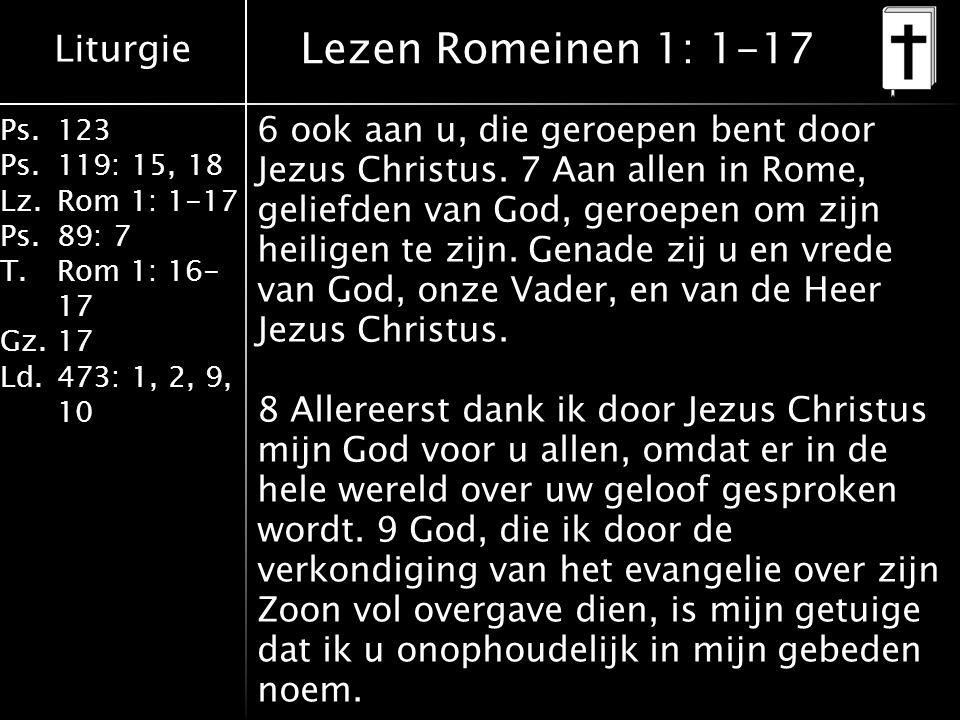 Liturgie Ps.123 Ps.119: 15, 18 Lz.Rom 1: 1-17 Ps.89: 7 T.Rom 1: 16- 17 Gz.17 Ld.473: 1, 2, 9, 10 Lezen Romeinen 1: 1-17 6 ook aan u, die geroepen bent door Jezus Christus.