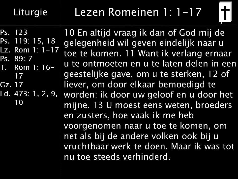 Liturgie Ps.123 Ps.119: 15, 18 Lz.Rom 1: 1-17 Ps.89: 7 T.Rom 1: 16- 17 Gz.17 Ld.473: 1, 2, 9, 10 Lezen Romeinen 1: 1-17 10 En altijd vraag ik dan of God mij de gelegenheid wil geven eindelijk naar u toe te komen.