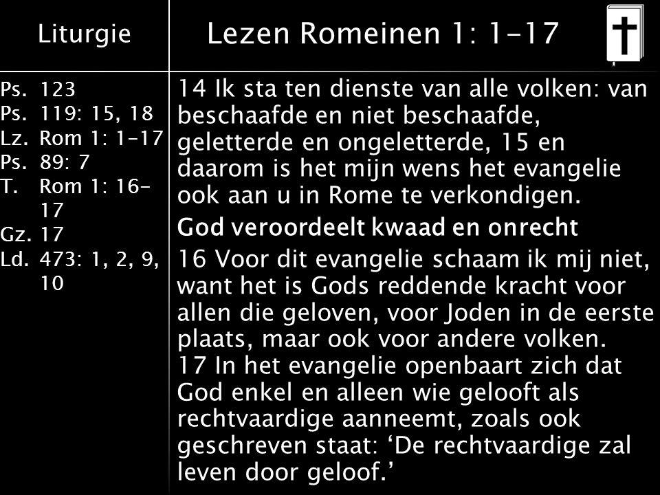 Liturgie Ps.123 Ps.119: 15, 18 Lz.Rom 1: 1-17 Ps.89: 7 T.Rom 1: 16- 17 Gz.17 Ld.473: 1, 2, 9, 10 Lezen Romeinen 1: 1-17 14 Ik sta ten dienste van alle volken: van beschaafde en niet beschaafde, geletterde en ongeletterde, 15 en daarom is het mijn wens het evangelie ook aan u in Rome te verkondigen.