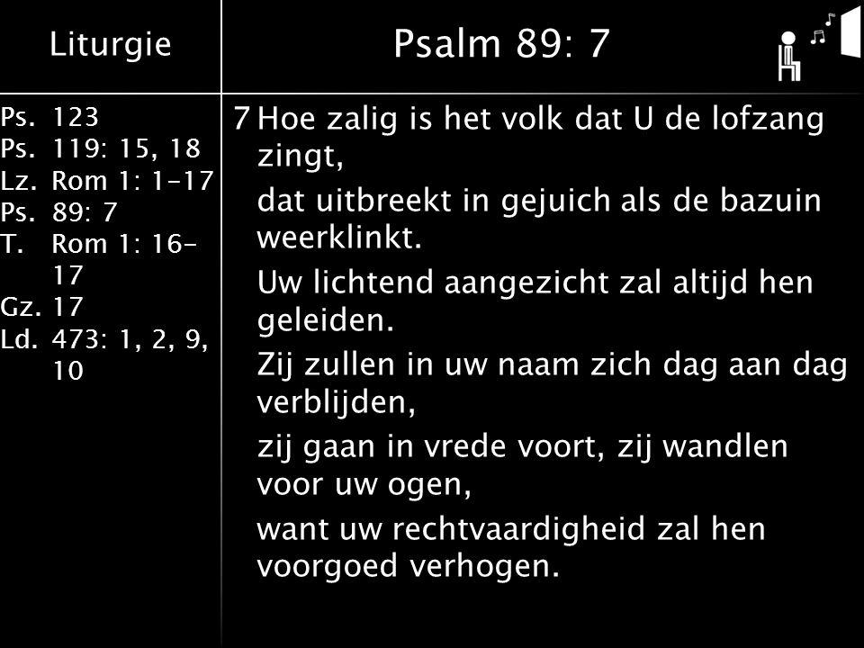 Liturgie Ps.123 Ps.119: 15, 18 Lz.Rom 1: 1-17 Ps.89: 7 T.Rom 1: 16- 17 Gz.17 Ld.473: 1, 2, 9, 10 7Hoe zalig is het volk dat U de lofzang zingt, dat uitbreekt in gejuich als de bazuin weerklinkt.