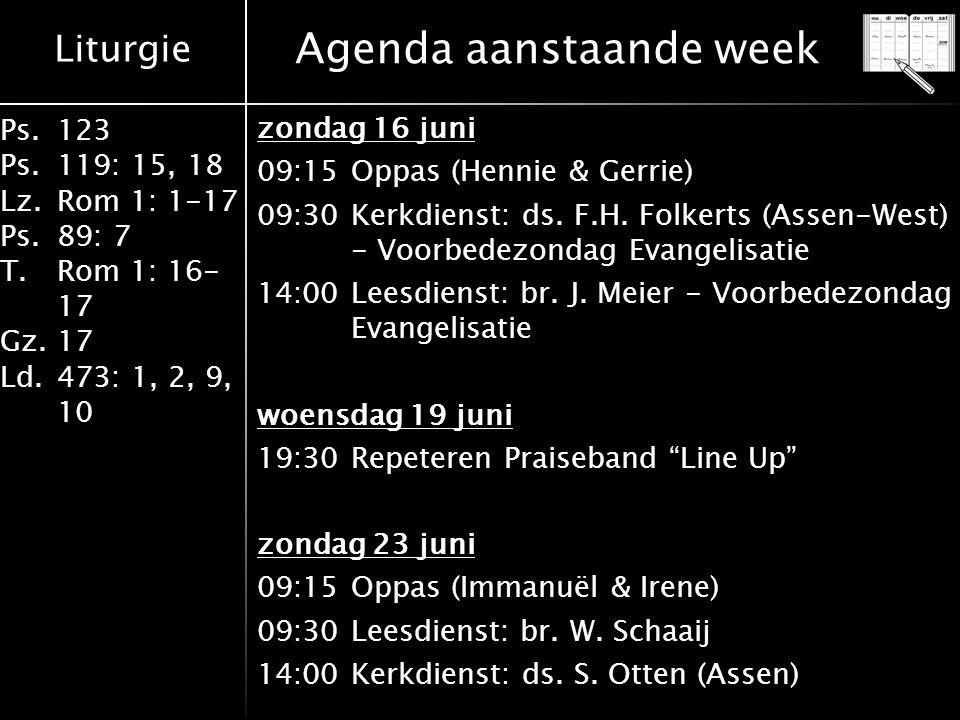 Liturgie Ps.123 Ps.119: 15, 18 Lz.Rom 1: 1-17 Ps.89: 7 T.Rom 1: 16- 17 Gz.17 Ld.473: 1, 2, 9, 10 Agenda aanstaande week zondag 16 juni 09:15Oppas (Hennie & Gerrie) 09:30Kerkdienst: ds.