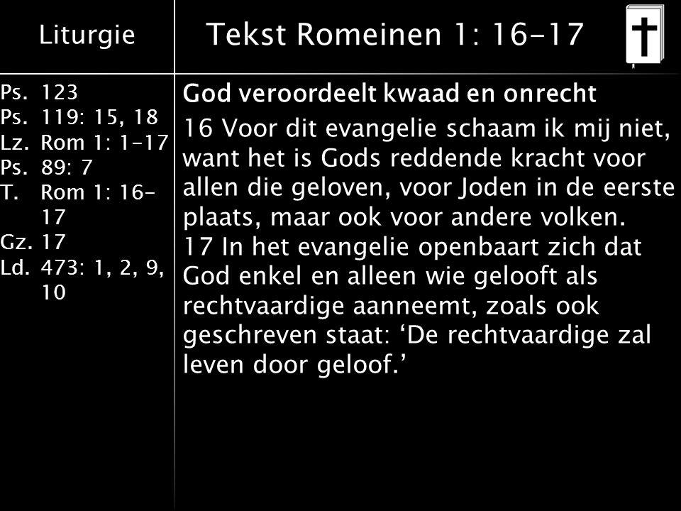 Liturgie Ps.123 Ps.119: 15, 18 Lz.Rom 1: 1-17 Ps.89: 7 T.Rom 1: 16- 17 Gz.17 Ld.473: 1, 2, 9, 10 Tekst Romeinen 1: 16-17 God veroordeelt kwaad en onrecht 16 Voor dit evangelie schaam ik mij niet, want het is Gods reddende kracht voor allen die geloven, voor Joden in de eerste plaats, maar ook voor andere volken.