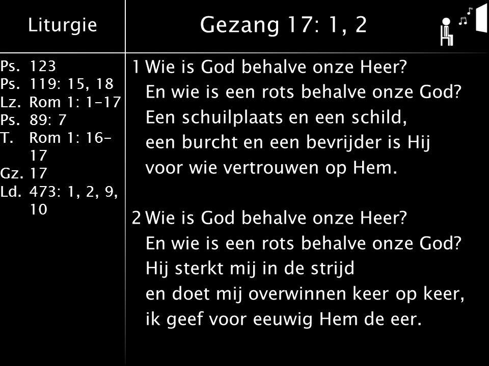 Liturgie Ps.123 Ps.119: 15, 18 Lz.Rom 1: 1-17 Ps.89: 7 T.Rom 1: 16- 17 Gz.17 Ld.473: 1, 2, 9, 10 1Wie is God behalve onze Heer? En wie is een rots beh