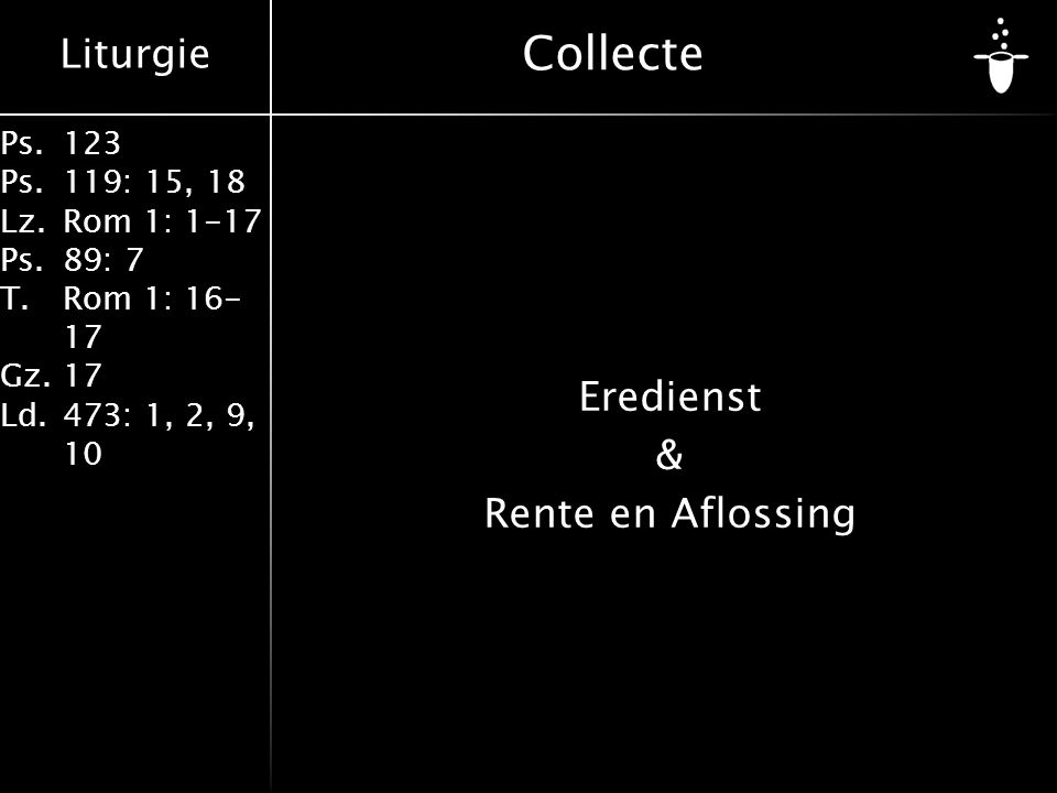 Liturgie Ps.123 Ps.119: 15, 18 Lz.Rom 1: 1-17 Ps.89: 7 T.Rom 1: 16- 17 Gz.17 Ld.473: 1, 2, 9, 10 Collecte Eredienst & Rente en Aflossing
