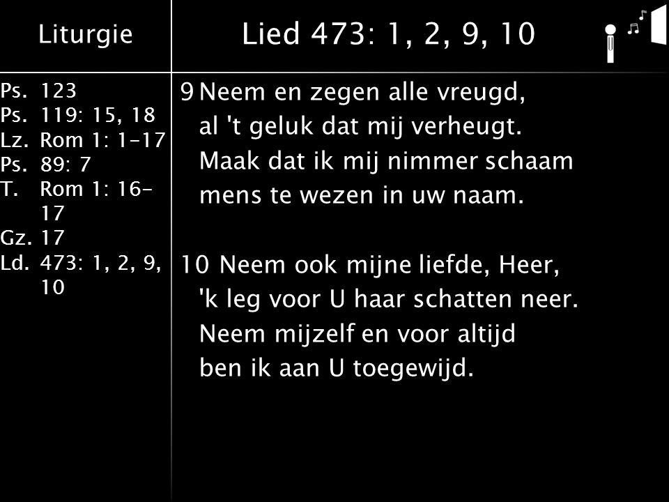 Liturgie Ps.123 Ps.119: 15, 18 Lz.Rom 1: 1-17 Ps.89: 7 T.Rom 1: 16- 17 Gz.17 Ld.473: 1, 2, 9, 10 9Neem en zegen alle vreugd, al 't geluk dat mij verhe