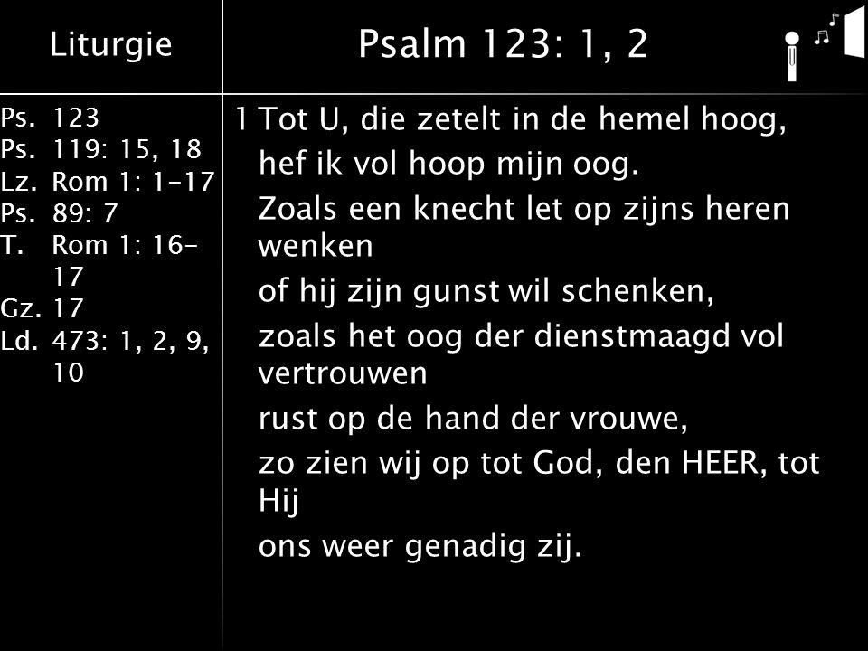 Liturgie Ps.123 Ps.119: 15, 18 Lz.Rom 1: 1-17 Ps.89: 7 T.Rom 1: 16- 17 Gz.17 Ld.473: 1, 2, 9, 10 1Tot U, die zetelt in de hemel hoog, hef ik vol hoop mijn oog.