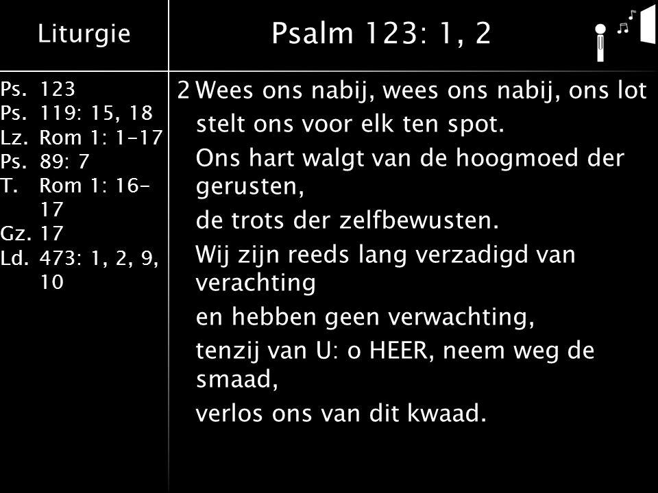 Liturgie Ps.123 Ps.119: 15, 18 Lz.Rom 1: 1-17 Ps.89: 7 T.Rom 1: 16- 17 Gz.17 Ld.473: 1, 2, 9, 10 2Wees ons nabij, wees ons nabij, ons lot stelt ons voor elk ten spot.