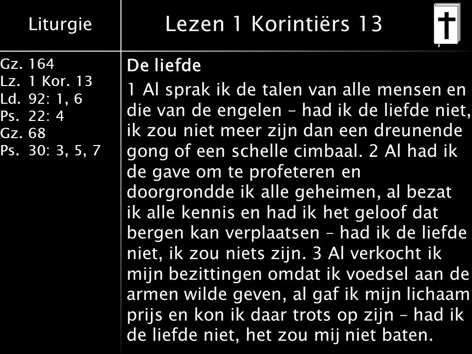 Liturgie Gz.164 Lz.1 Kor. 13 Ld.92: 1, 6 Ps.22: 4 Gz.68 Ps.30: 3, 5, 7 Lezen 1 Korintiërs 13 De liefde 1 Al sprak ik de talen van alle mensen en die v