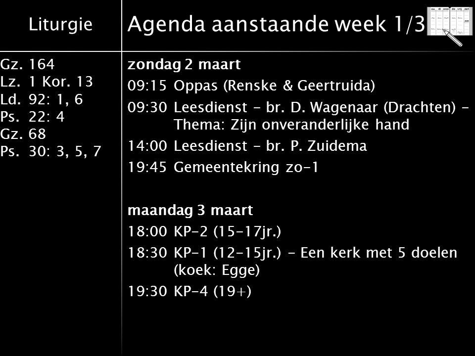 Liturgie Gz.164 Lz.1 Kor. 13 Ld.92: 1, 6 Ps.22: 4 Gz.68 Ps.30: 3, 5, 7 Agenda aanstaande week 1/3 zondag 2 maart 09:15Oppas (Renske & Geertruida) 09:3