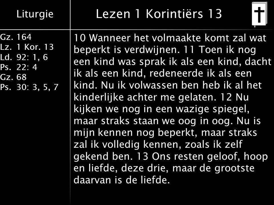 Liturgie Gz.164 Lz.1 Kor. 13 Ld.92: 1, 6 Ps.22: 4 Gz.68 Ps.30: 3, 5, 7 Lezen 1 Korintiërs 13 10 Wanneer het volmaakte komt zal wat beperkt is verdwijn