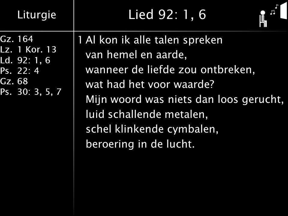 Liturgie Gz.164 Lz.1 Kor. 13 Ld.92: 1, 6 Ps.22: 4 Gz.68 Ps.30: 3, 5, 7 1Al kon ik alle talen spreken van hemel en aarde, wanneer de liefde zou ontbrek
