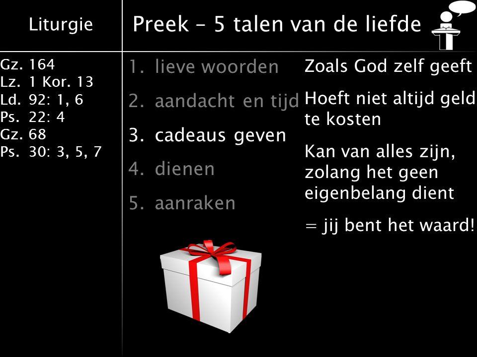 Liturgie Gz.164 Lz.1 Kor. 13 Ld.92: 1, 6 Ps.22: 4 Gz.68 Ps.30: 3, 5, 7 Preek – 5 talen van de liefde 1.lieve woorden 2.aandacht en tijd 3.cadeaus geve