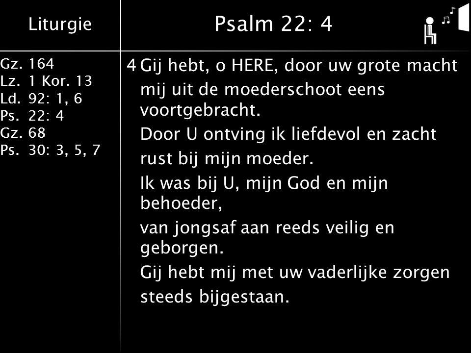 Liturgie Gz.164 Lz.1 Kor. 13 Ld.92: 1, 6 Ps.22: 4 Gz.68 Ps.30: 3, 5, 7 4Gij hebt, o HERE, door uw grote macht mij uit de moederschoot eens voortgebrac