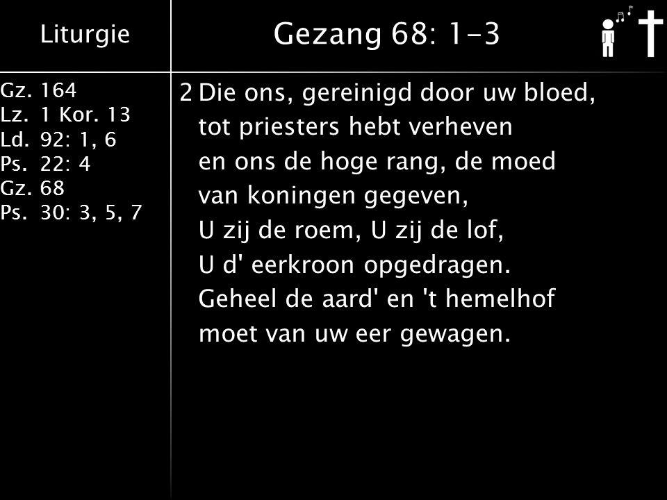 Liturgie Gz.164 Lz.1 Kor. 13 Ld.92: 1, 6 Ps.22: 4 Gz.68 Ps.30: 3, 5, 7 2Die ons, gereinigd door uw bloed, tot priesters hebt verheven en ons de hoge r