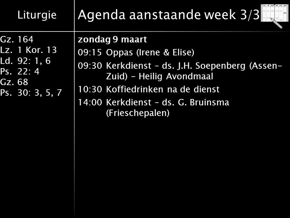 Liturgie Gz.164 Lz.1 Kor. 13 Ld.92: 1, 6 Ps.22: 4 Gz.68 Ps.30: 3, 5, 7 Agenda aanstaande week 3/3 zondag 9 maart 09:15Oppas (Irene & Elise) 09:30Kerkd