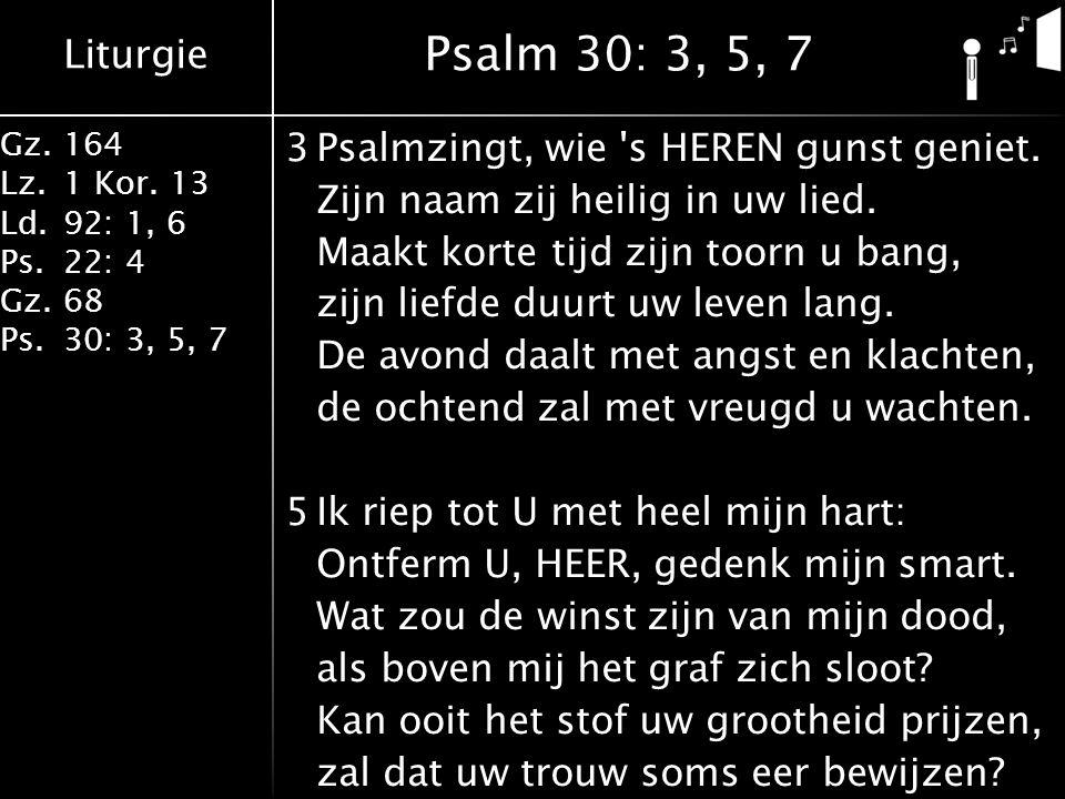 Liturgie Gz.164 Lz.1 Kor. 13 Ld.92: 1, 6 Ps.22: 4 Gz.68 Ps.30: 3, 5, 7 3Psalmzingt, wie 's HEREN gunst geniet. Zijn naam zij heilig in uw lied. Maakt