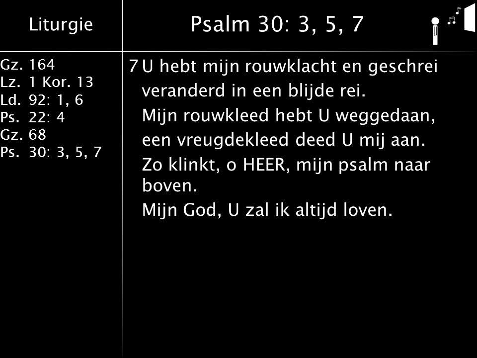 Liturgie Gz.164 Lz.1 Kor. 13 Ld.92: 1, 6 Ps.22: 4 Gz.68 Ps.30: 3, 5, 7 7U hebt mijn rouwklacht en geschrei veranderd in een blijde rei. Mijn rouwkleed