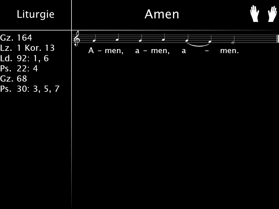 Liturgie Gz.164 Lz.1 Kor. 13 Ld.92: 1, 6 Ps.22: 4 Gz.68 Ps.30: 3, 5, 7 Amen A-men, a-men, a-men.