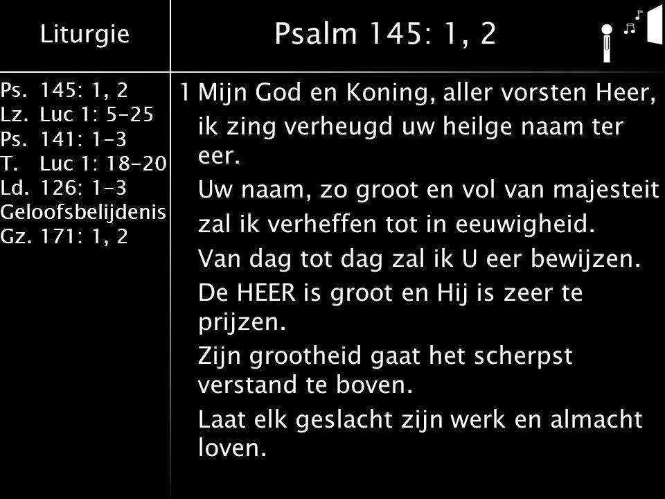 Liturgie Ps.145: 1, 2 Lz.Luc 1: 5-25 Ps.141: 1-3 T.Luc 1: 18-20 Ld.126: 1-3 Geloofsbelijdenis Gz.171: 1, 2 2Ik zal, o HEER, die ik mijn Koning noem, verkondigen uw majesteit en roem, uw wonderdaden die U hebt volbracht, de luister van uw heerlijkheid en macht.