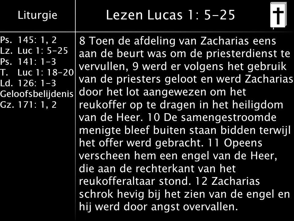 Liturgie Ps.145: 1, 2 Lz.Luc 1: 5-25 Ps.141: 1-3 T.Luc 1: 18-20 Ld.126: 1-3 Geloofsbelijdenis Gz.171: 1, 2 13 Maar de engel zei tegen hem: 'Wees niet bang, Zacharias, je gebed is verhoord: je vrouw Elisabet zal je een zoon baren, en je moet hem Johannes noemen.