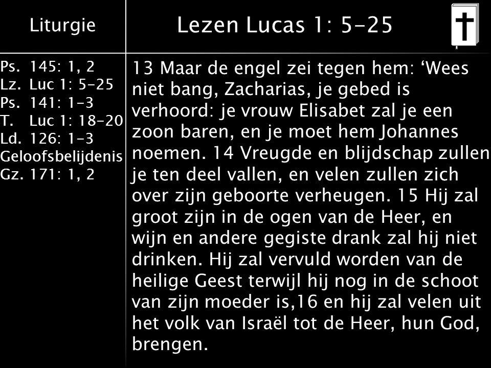 Liturgie Ps.145: 1, 2 Lz.Luc 1: 5-25 Ps.141: 1-3 T.Luc 1: 18-20 Ld.126: 1-3 Geloofsbelijdenis Gz.171: 1, 2 17 Als bode zal hij voor God uit gaan met de geest en de kracht van Elia om ouders met hun kinderen te verzoenen en om zondaars tot rechtvaardigheid te brengen, en zo zal hij het volk gereedmaken voor de Heer.' 18 Zacharias vroeg aan de engel: 'Hoe kan ik weten of dat waar is.