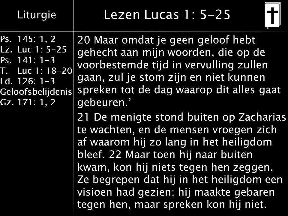 Liturgie Ps.145: 1, 2 Lz.Luc 1: 5-25 Ps.141: 1-3 T.Luc 1: 18-20 Ld.126: 1-3 Geloofsbelijdenis Gz.171: 1, 2 23 Toen zijn tempeldienst voorbij was, ging hij terug naar huis.