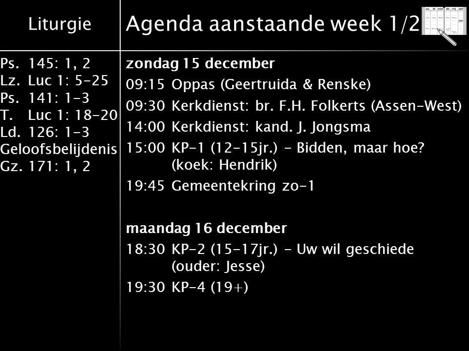 Liturgie Ps.145: 1, 2 Lz.Luc 1: 5-25 Ps.141: 1-3 T.Luc 1: 18-20 Ld.126: 1-3 Geloofsbelijdenis Gz.171: 1, 2 Agenda aanstaande week 2/2 dinsdag 17 december 19:00KP-3 (17-19jr.) - Bidden en bidden is 2 20:00Gemeentekring di woensdag 18 december 20:00Gemeentekring wo zondag 22 december 09:15Oppas (Hennie & Wietse) 09:30Leesdienst: br.