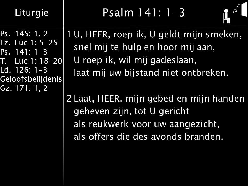 Liturgie Ps.145: 1, 2 Lz.Luc 1: 5-25 Ps.141: 1-3 T.Luc 1: 18-20 Ld.126: 1-3 Geloofsbelijdenis Gz.171: 1, 2 3Doe mij, HEER, te rechter tijd zwijgen, laat mij niet spreken zonder grond, bewaak de deuren van mijn mond, laat niet mijn hart tot kwaad zich neigen.