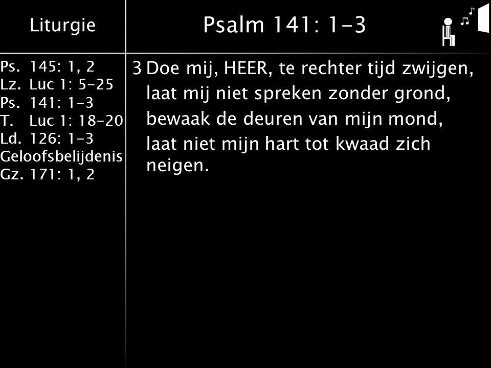 Liturgie Ps.145: 1, 2 Lz.Luc 1: 5-25 Ps.141: 1-3 T.Luc 1: 18-20 Ld.126: 1-3 Geloofsbelijdenis Gz.171: 1, 2