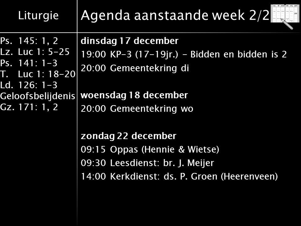 Liturgie Ps.145: 1, 2 Lz.Luc 1: 5-25 Ps.141: 1-3 T.Luc 1: 18-20 Ld.126: 1-3 Geloofsbelijdenis Gz.171: 1, 2 Jarigen aanstaande week Op 15 december 2013 is jarig: Trudy van den Bosch.