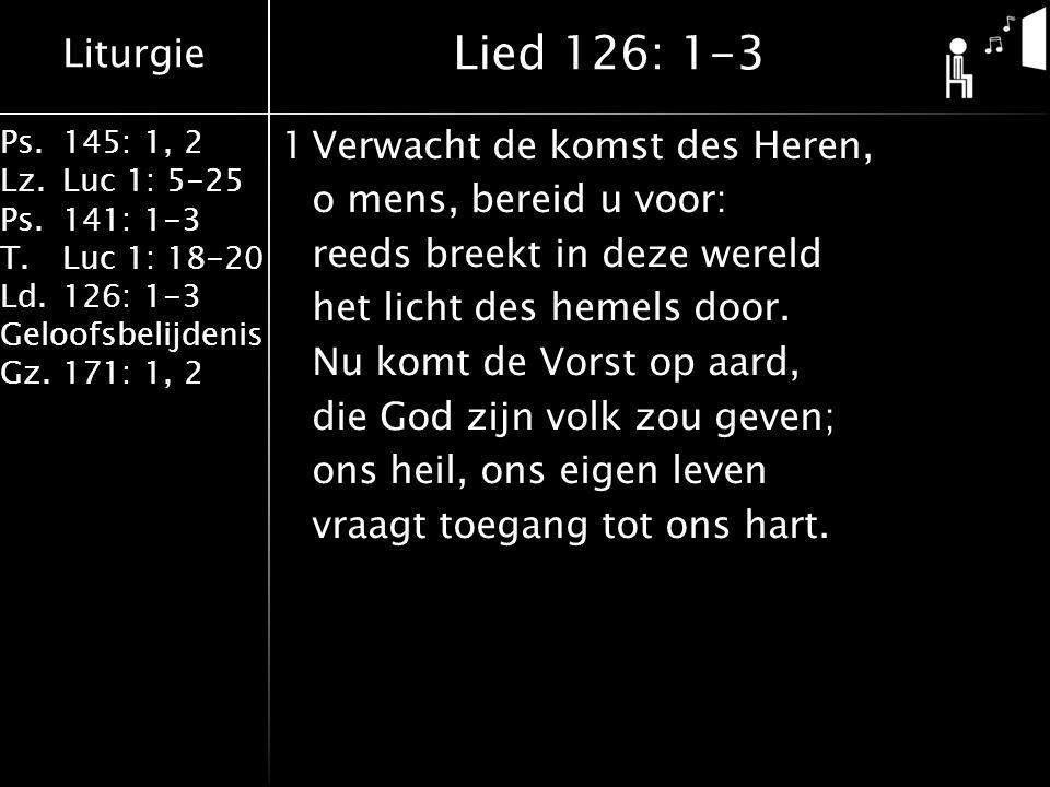 Liturgie Ps.145: 1, 2 Lz.Luc 1: 5-25 Ps.141: 1-3 T.Luc 1: 18-20 Ld.126: 1-3 Geloofsbelijdenis Gz.171: 1, 2 2Bereid dan voor zijn voeten de weg die Hij zal gaan; wilt gij uw Heer ontmoeten, zo maak voor Hem ruim baan.