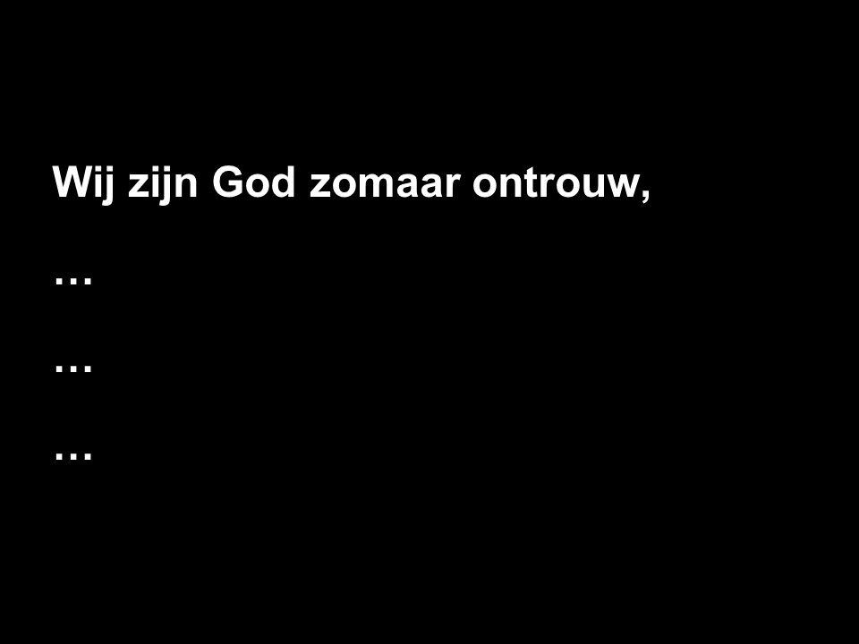 Wij zijn God zomaar ontrouw, …
