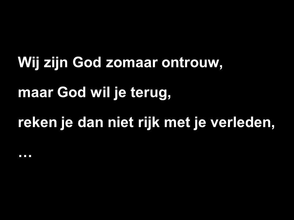 Wij zijn God zomaar ontrouw, maar God wil je terug, reken je dan niet rijk met je verleden, …