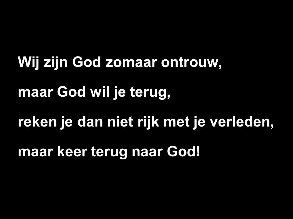 Wij zijn God zomaar ontrouw, maar God wil je terug, reken je dan niet rijk met je verleden, maar keer terug naar God!