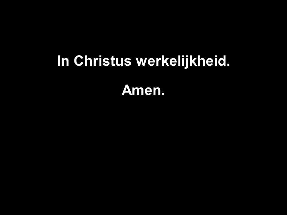 In Christus werkelijkheid. Amen.