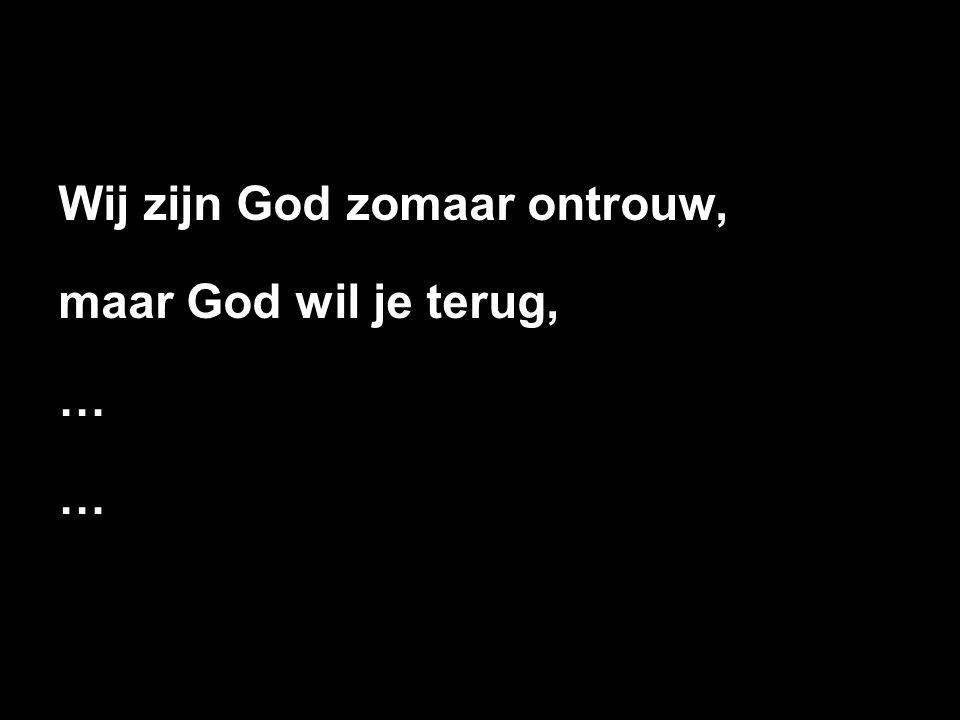 Wij zijn God zomaar ontrouw, maar God wil je terug, …