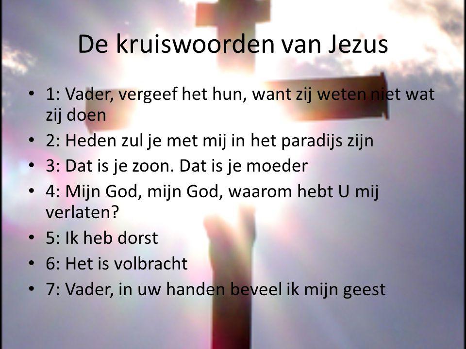 De kruiswoorden van Jezus 1: Vader, vergeef het hun, want zij weten niet wat zij doen 2: Heden zul je met mij in het paradijs zijn 3: Dat is je zoon.