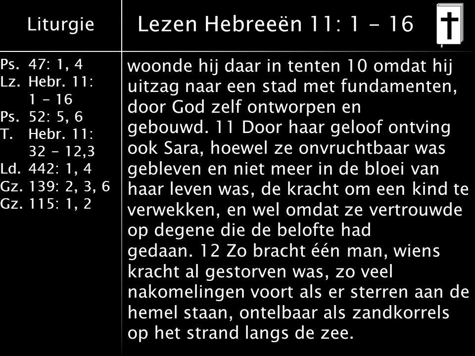 Liturgie Ps.47: 1, 4 Lz.Hebr. 11: 1 - 16 Ps.52: 5, 6 T.Hebr.
