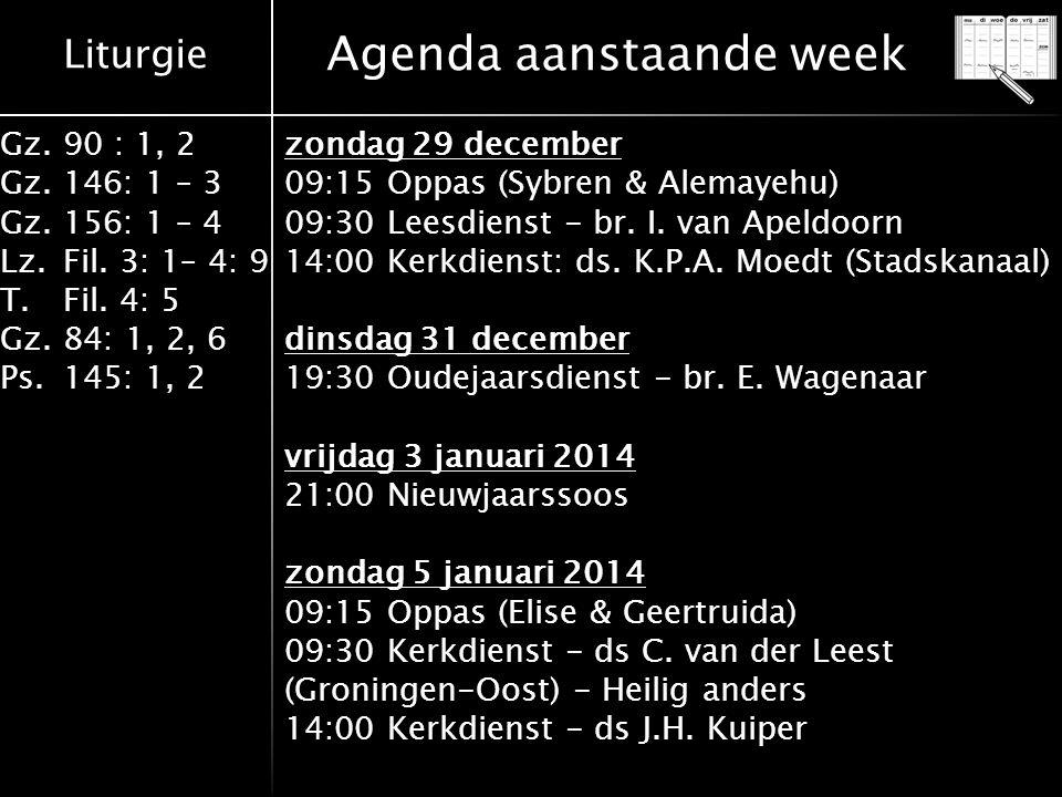 Liturgie Gz.90 : 1, 2 Gz.146: 1 – 3 Gz.156: 1 – 4 Lz.Fil. 3: 1– 4: 9 T.Fil. 4: 5 Gz.84: 1, 2, 6 Ps.145: 1, 2 Agenda aanstaande week zondag 29 december