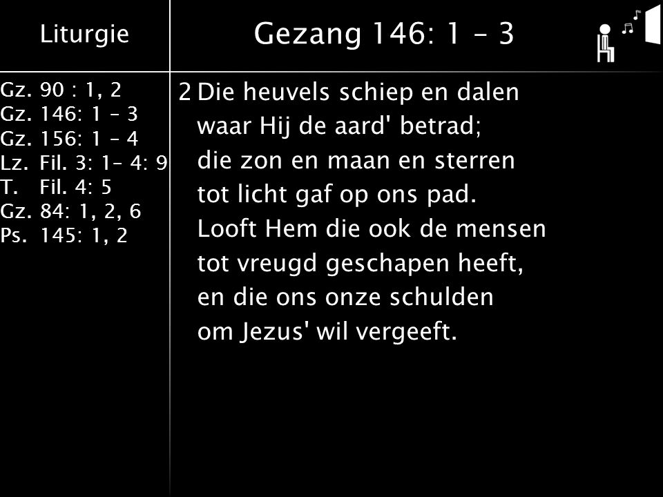 Liturgie Gz.90 : 1, 2 Gz.146: 1 – 3 Gz.156: 1 – 4 Lz.Fil. 3: 1– 4: 9 T.Fil. 4: 5 Gz.84: 1, 2, 6 Ps.145: 1, 2 2Die heuvels schiep en dalen waar Hij de
