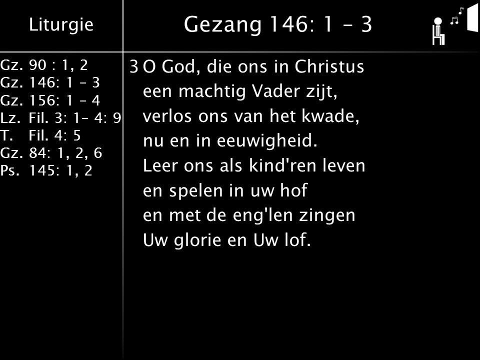 Liturgie Gz.90 : 1, 2 Gz.146: 1 – 3 Gz.156: 1 – 4 Lz.Fil. 3: 1– 4: 9 T.Fil. 4: 5 Gz.84: 1, 2, 6 Ps.145: 1, 2 3O God, die ons in Christus een machtig V