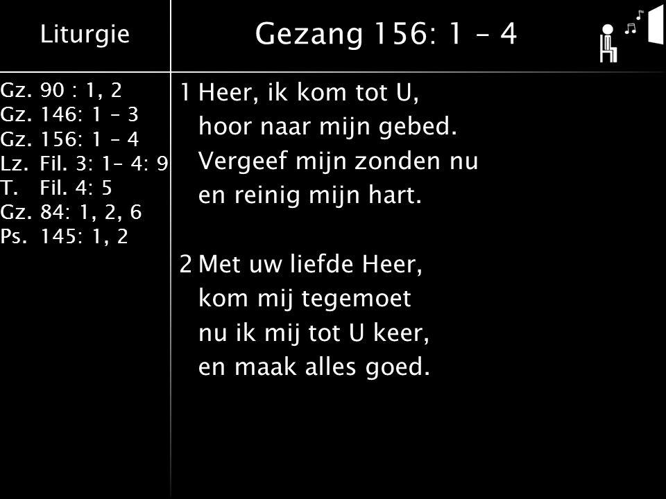 Liturgie Gz.90 : 1, 2 Gz.146: 1 – 3 Gz.156: 1 – 4 Lz.Fil. 3: 1– 4: 9 T.Fil. 4: 5 Gz.84: 1, 2, 6 Ps.145: 1, 2 1Heer, ik kom tot U, hoor naar mijn gebed