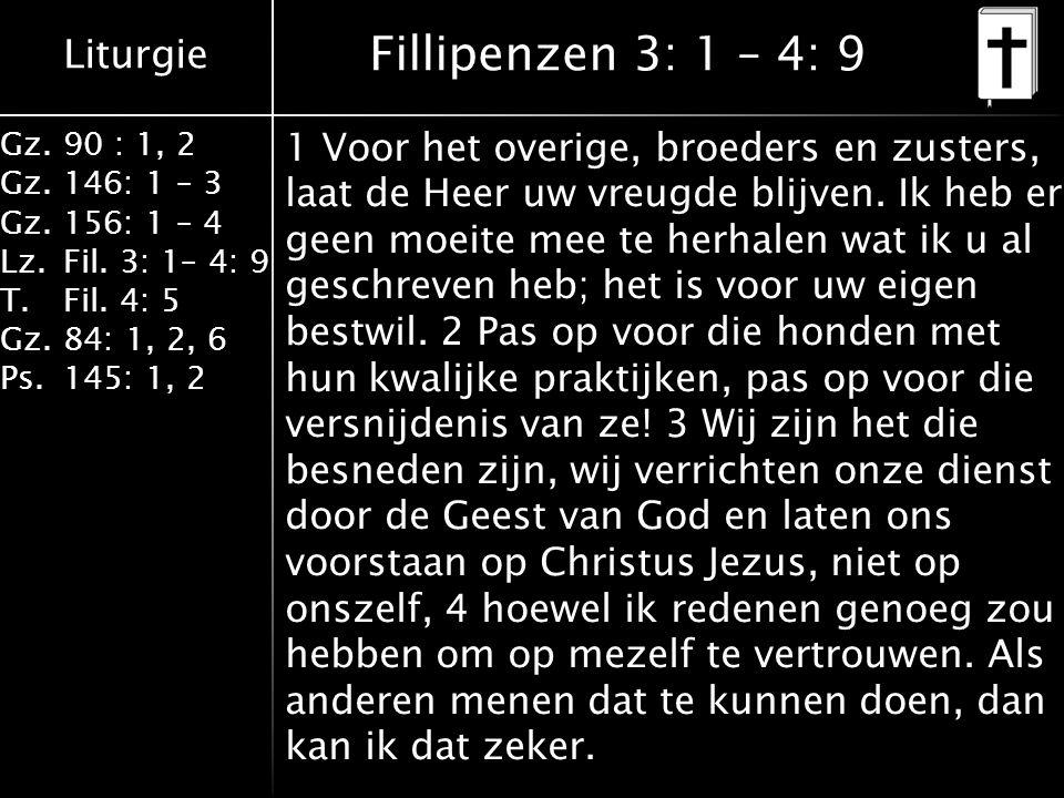 Liturgie Gz.90 : 1, 2 Gz.146: 1 – 3 Gz.156: 1 – 4 Lz.Fil. 3: 1– 4: 9 T.Fil. 4: 5 Gz.84: 1, 2, 6 Ps.145: 1, 2 Fillipenzen 3: 1 – 4: 9 1 Voor het overig